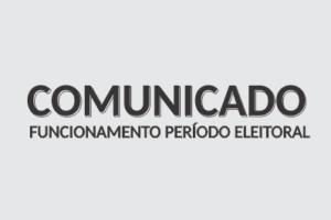 COMUNICADO – FUNCIONAMENTO NO PERÍODO ELEITORAL